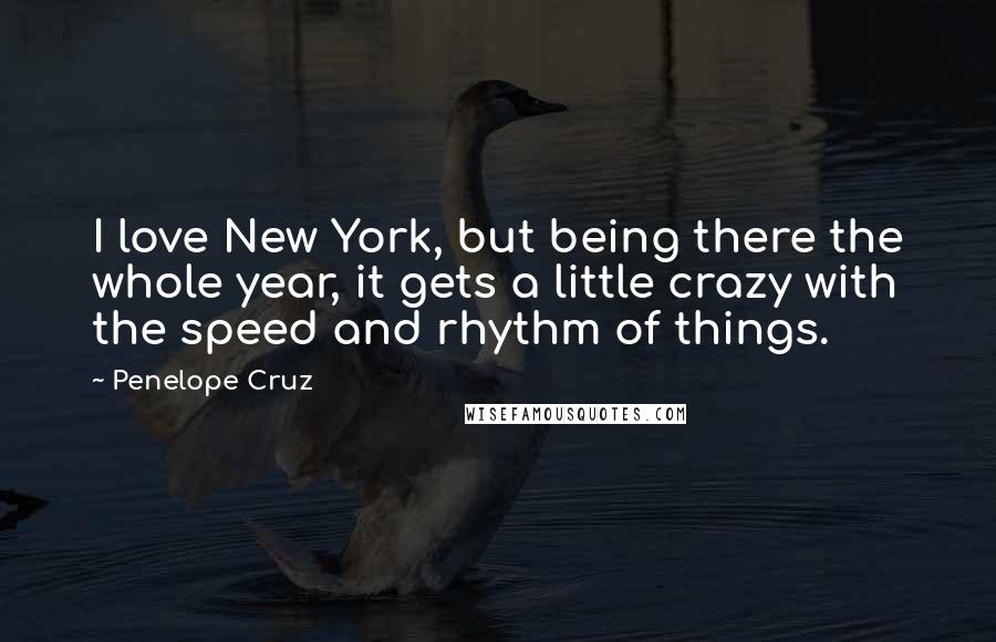 Penelope Cruz Quotes: I love New York, but being there the whole year, it gets a little crazy with the speed and rhythm of things.