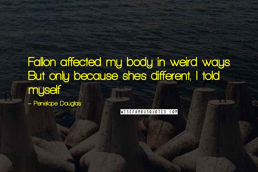 Penelope Douglas Quotes: Fallon affected my body in weird ways. But only because she's different, I told myself.