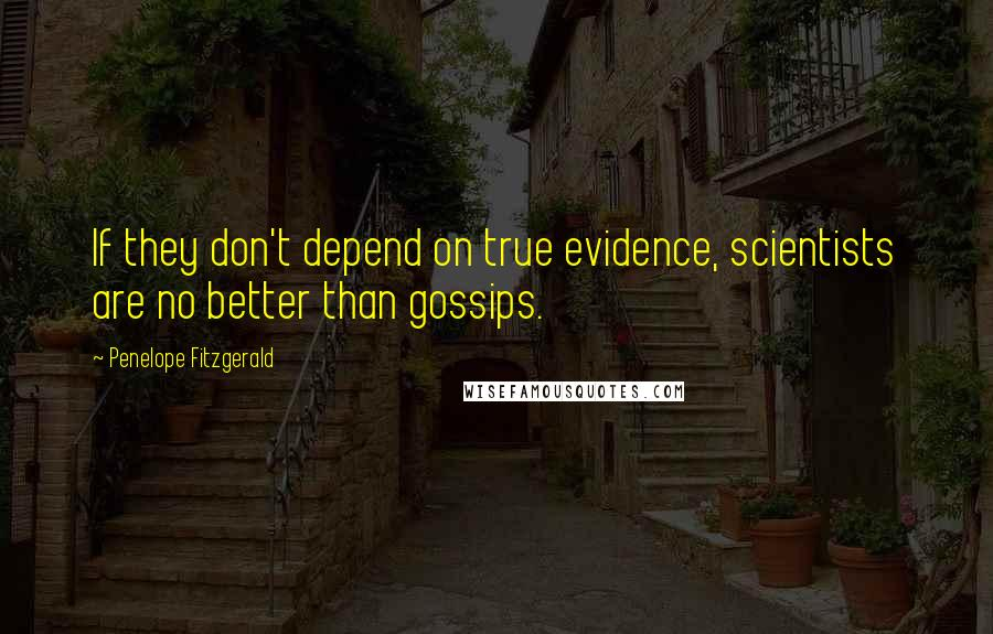 Penelope Fitzgerald Quotes: If they don't depend on true evidence, scientists are no better than gossips.