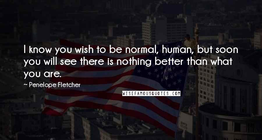 Penelope Fletcher Quotes: I know you wish to be normal, human, but soon you will see there is nothing better than what you are.