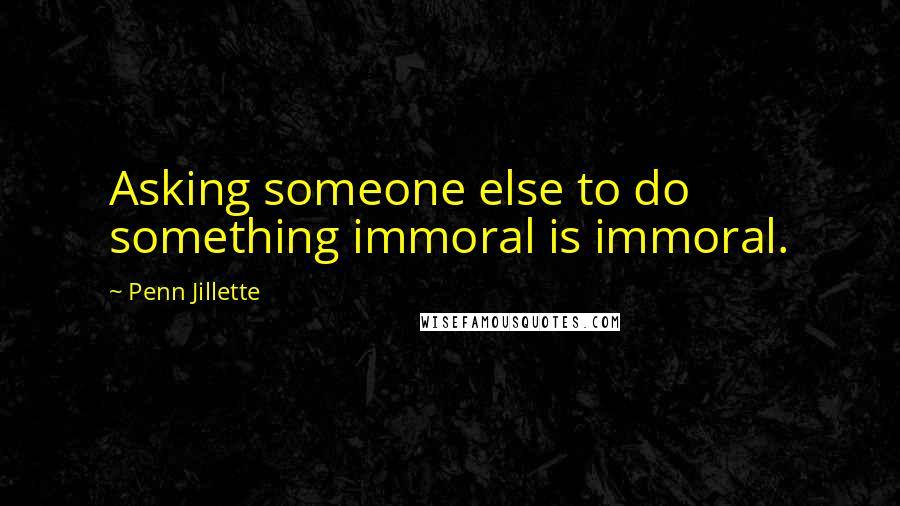 Penn Jillette Quotes: Asking someone else to do something immoral is immoral.