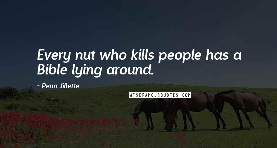 Penn Jillette Quotes: Every nut who kills people has a Bible lying around.
