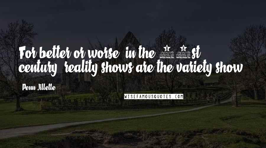 Penn Jillette Quotes: For better or worse, in the 21st century, reality shows are the variety show.