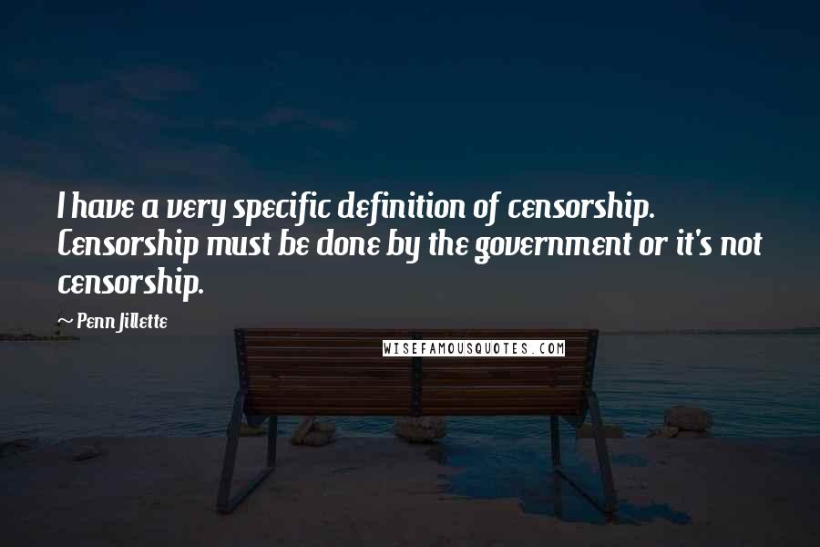 Penn Jillette Quotes: I have a very specific definition of censorship. Censorship must be done by the government or it's not censorship.
