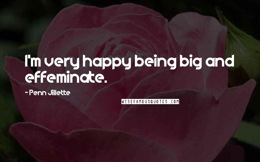 Penn Jillette Quotes: I'm very happy being big and effeminate.
