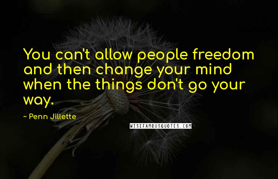 Penn Jillette Quotes: You can't allow people freedom and then change your mind when the things don't go your way.