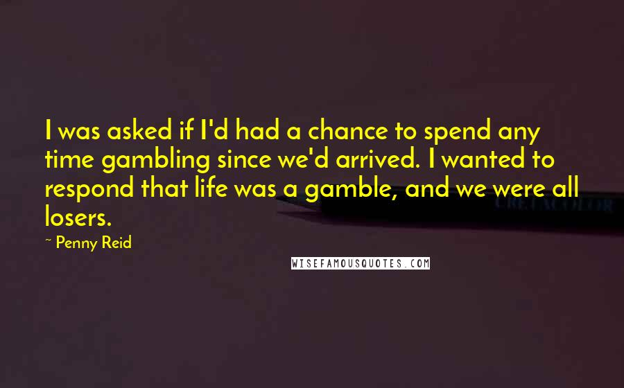 Penny Reid Quotes: I was asked if I'd had a chance to spend any time gambling since we'd arrived. I wanted to respond that life was a gamble, and we were all losers.