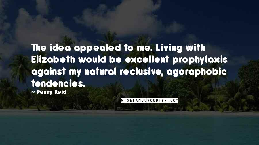 Penny Reid Quotes: The idea appealed to me. Living with Elizabeth would be excellent prophylaxis against my natural reclusive, agoraphobic tendencies.