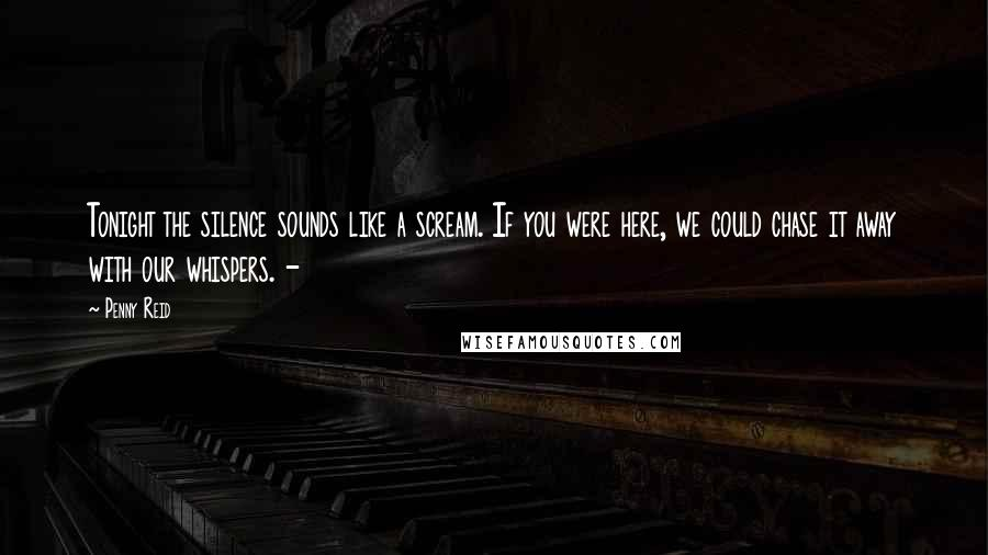 Penny Reid Quotes: Tonight the silence sounds like a scream. If you were here, we could chase it away with our whispers. -