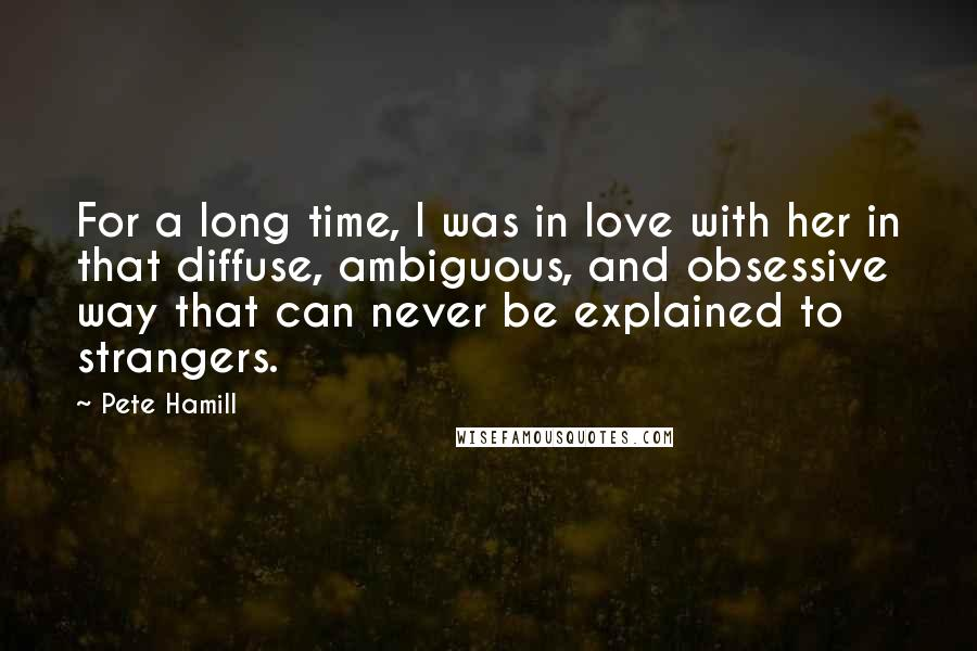 Pete Hamill Quotes: For a long time, I was in love with her in that diffuse, ambiguous, and obsessive way that can never be explained to strangers.