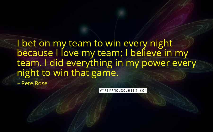 Pete Rose Quotes: I bet on my team to win every night because I love my team; I believe in my team. I did everything in my power every night to win that game.