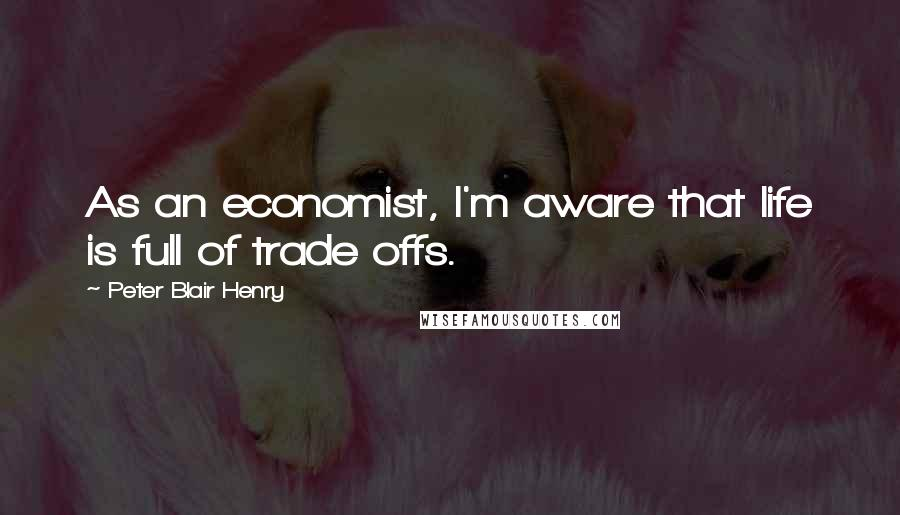 Peter Blair Henry Quotes: As an economist, I'm aware that life is full of trade offs.