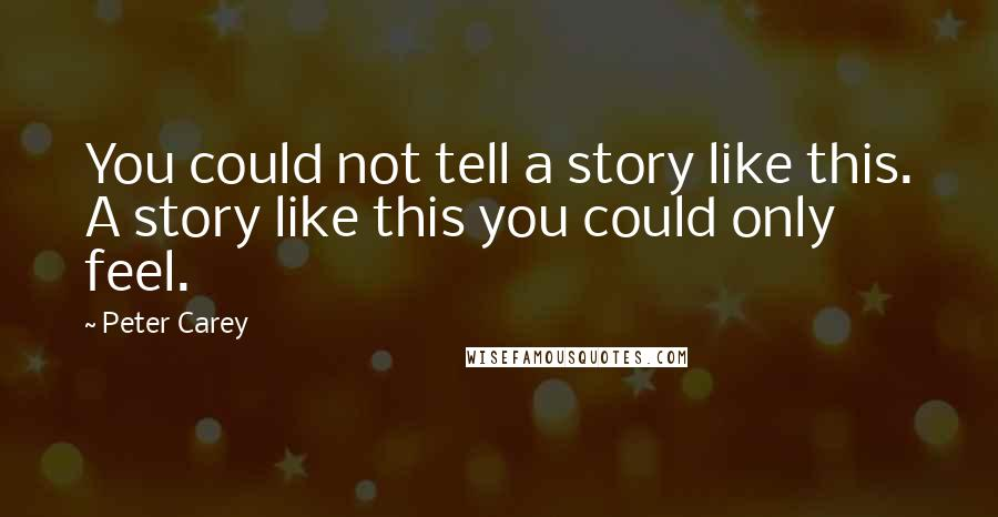Peter Carey Quotes: You could not tell a story like this. A story like this you could only feel.