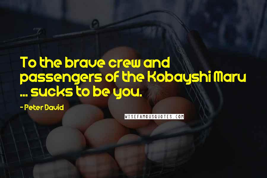 Peter David Quotes: To the brave crew and passengers of the Kobayshi Maru ... sucks to be you.