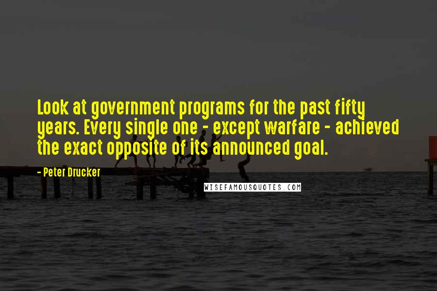 Peter Drucker Quotes: Look at government programs for the past fifty years. Every single one - except warfare - achieved the exact opposite of its announced goal.