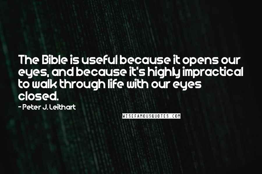 Peter J. Leithart Quotes: The Bible is useful because it opens our eyes, and because it's highly impractical to walk through life with our eyes closed.