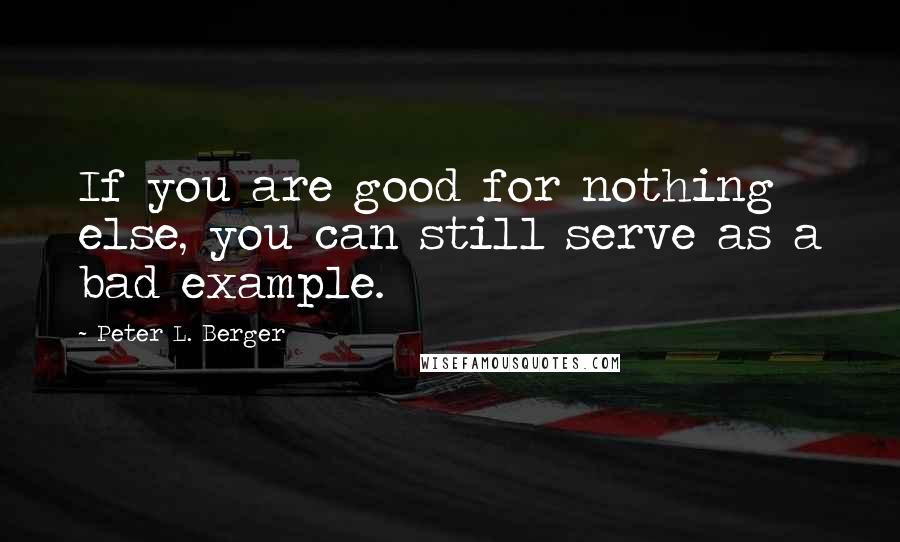 Peter L. Berger Quotes: If you are good for nothing else, you can still serve as a bad example.