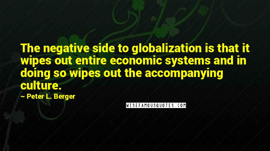Peter L. Berger Quotes: The negative side to globalization is that it wipes out entire economic systems and in doing so wipes out the accompanying culture.