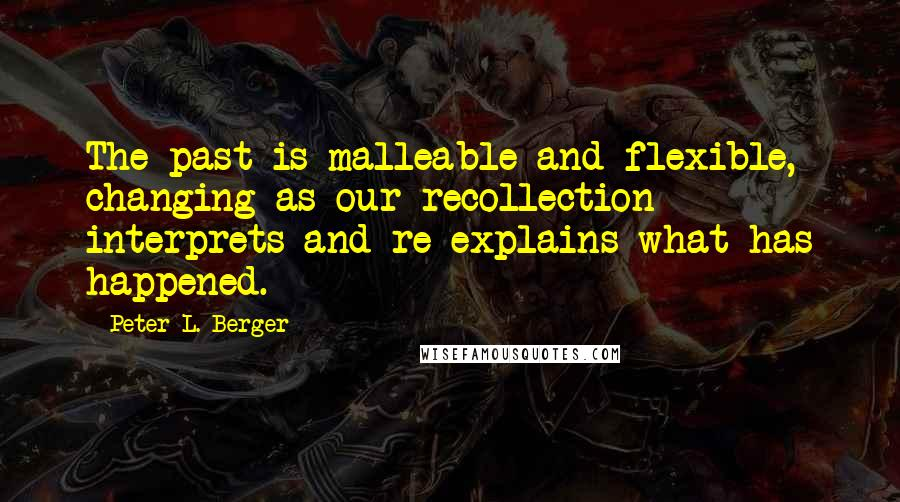 Peter L. Berger Quotes: The past is malleable and flexible, changing as our recollection interprets and re-explains what has happened.