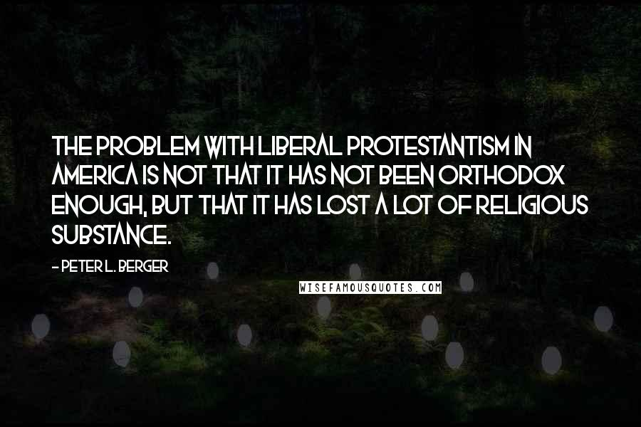 Peter L. Berger Quotes: The problem with liberal Protestantism in America is not that it has not been orthodox enough, but that it has lost a lot of religious substance.