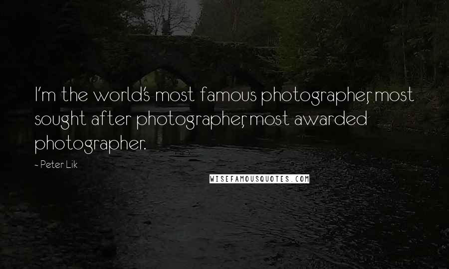 Peter Lik Quotes: I'm the world's most famous photographer, most sought after photographer, most awarded photographer.