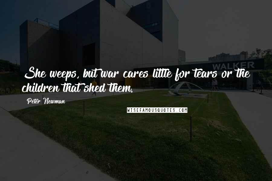 Peter Newman Quotes: She weeps, but war cares little for tears or the children that shed them.