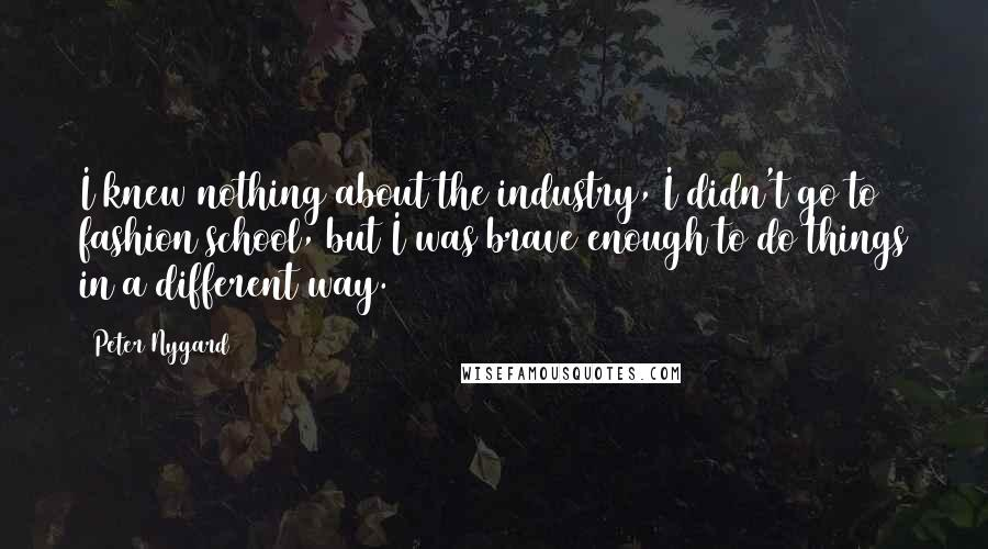 Peter Nygard Quotes: I knew nothing about the industry, I didn't go to fashion school, but I was brave enough to do things in a different way.