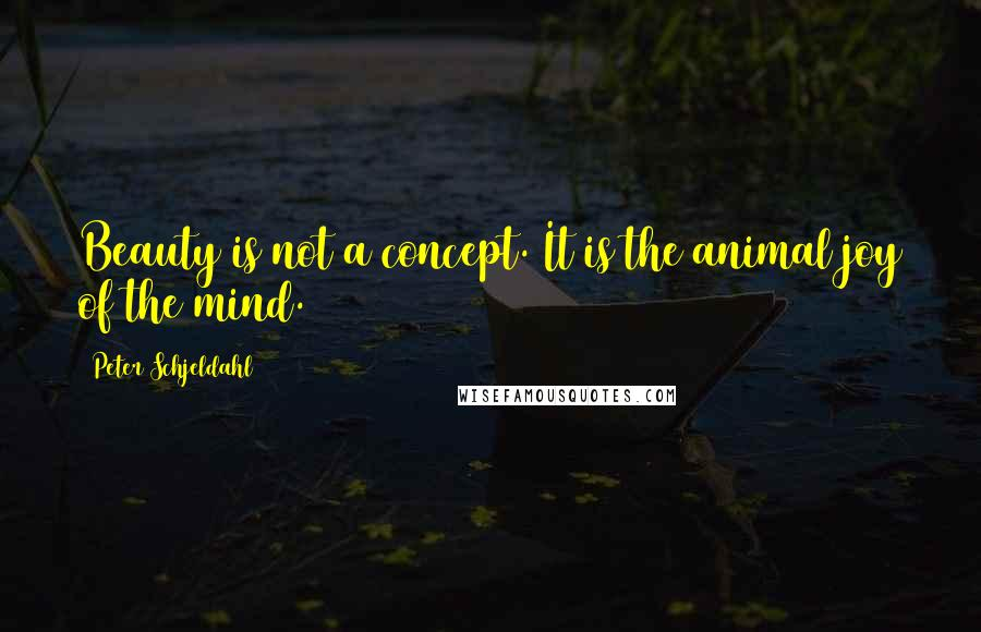 Peter Schjeldahl Quotes: Beauty is not a concept. It is the animal joy of the mind.