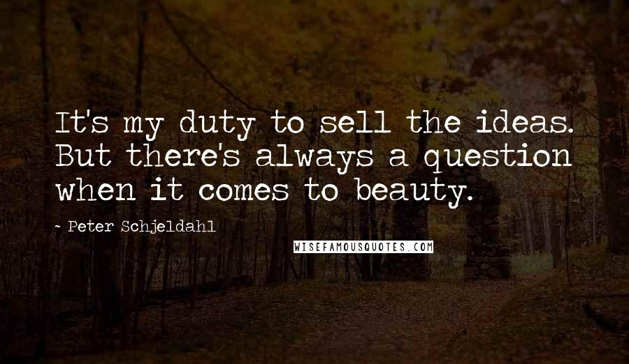 Peter Schjeldahl Quotes: It's my duty to sell the ideas. But there's always a question when it comes to beauty.