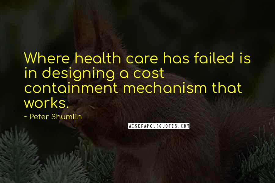 Peter Shumlin Quotes: Where health care has failed is in designing a cost containment mechanism that works.
