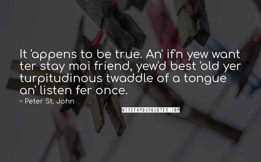 Peter St. John Quotes: It 'appens to be true. An' if'n yew want ter stay moi friend, yew'd best 'old yer turpitudinous twaddle of a tongue an' listen fer once.
