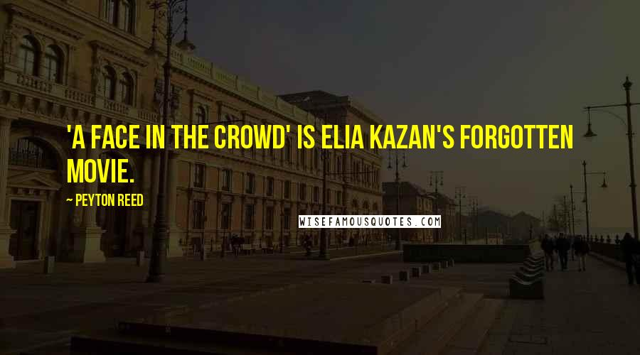 Peyton Reed Quotes: 'A Face in the Crowd' is Elia Kazan's forgotten movie.