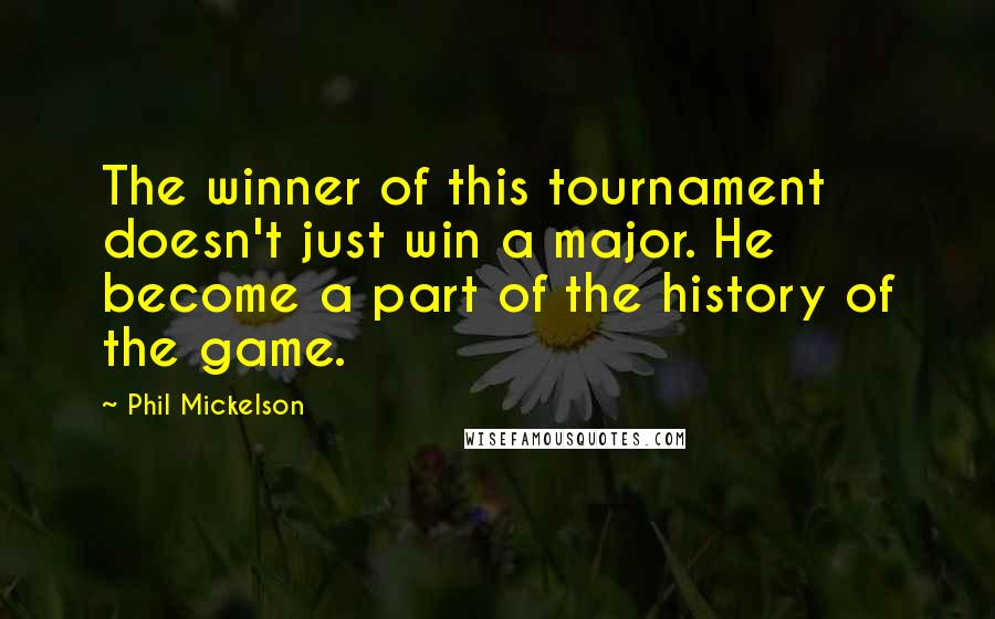 Phil Mickelson Quotes: The winner of this tournament doesn't just win a major. He become a part of the history of the game.