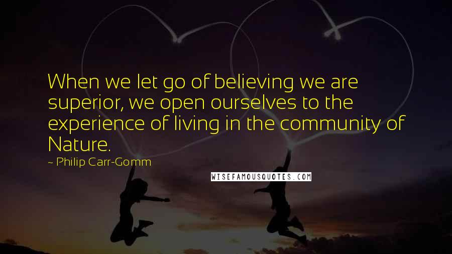 Philip Carr-Gomm Quotes: When we let go of believing we are superior, we open ourselves to the experience of living in the community of Nature.