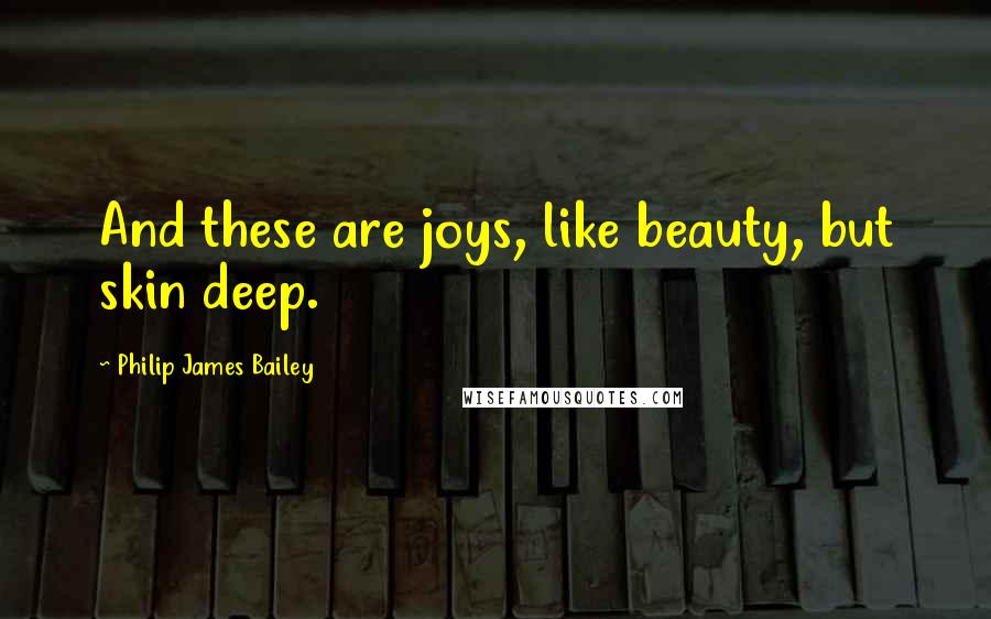 Philip James Bailey Quotes: And these are joys, like beauty, but skin deep.