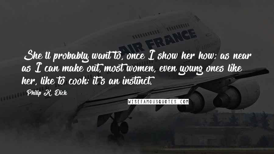 Philip K. Dick Quotes: She'll probably want to, once I show her how; as near as I can make out, most women, even young ones like her, like to cook: it's an instinct.