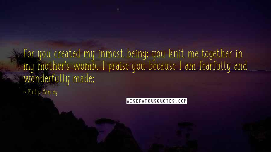 Philip Yancey Quotes: For you created my inmost being; you knit me together in my mother's womb. I praise you because I am fearfully and wonderfully made;
