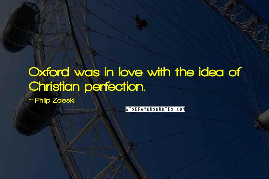 Philip Zaleski Quotes: Oxford was in love with the idea of Christian perfection.