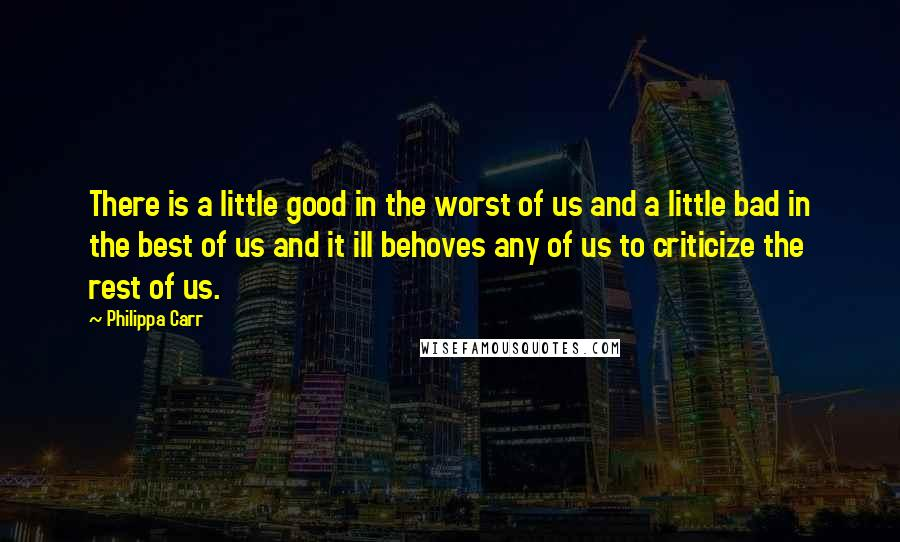 Philippa Carr Quotes: There is a little good in the worst of us and a little bad in the best of us and it ill behoves any of us to criticize the rest of us.