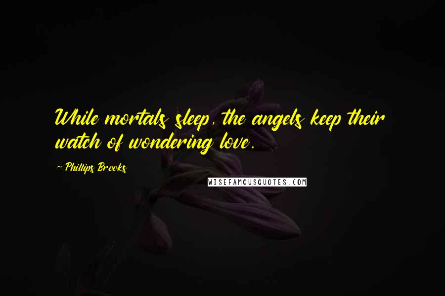 Phillips Brooks Quotes: While mortals sleep, the angels keep their watch of wondering love.