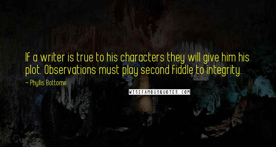 Phyllis Bottome Quotes: If a writer is true to his characters they will give him his plot. Observations must play second fiddle to integrity.