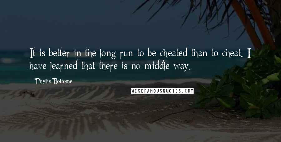 Phyllis Bottome Quotes: It is better in the long run to be cheated than to cheat. I have learned that there is no middle way.