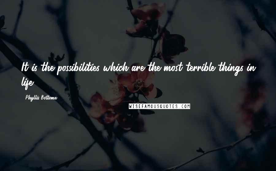 Phyllis Bottome Quotes: It is the possibilities which are the most terrible things in life.