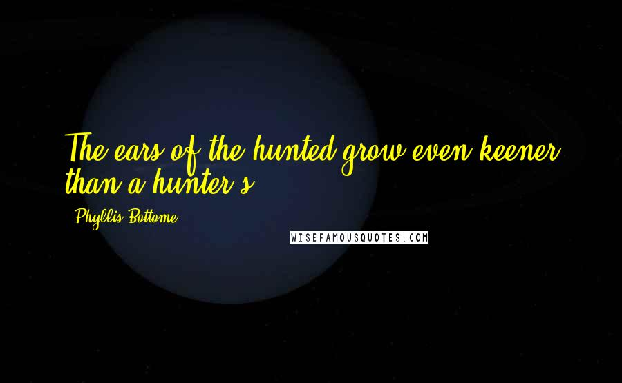 Phyllis Bottome Quotes: The ears of the hunted grow even keener than a hunter's.