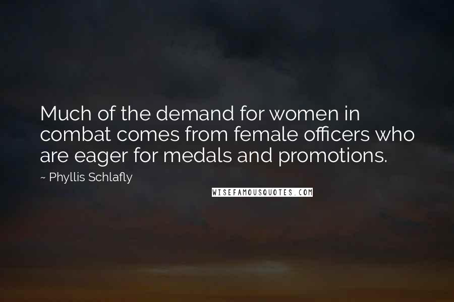 Phyllis Schlafly Quotes: Much of the demand for women in combat comes from female officers who are eager for medals and promotions.