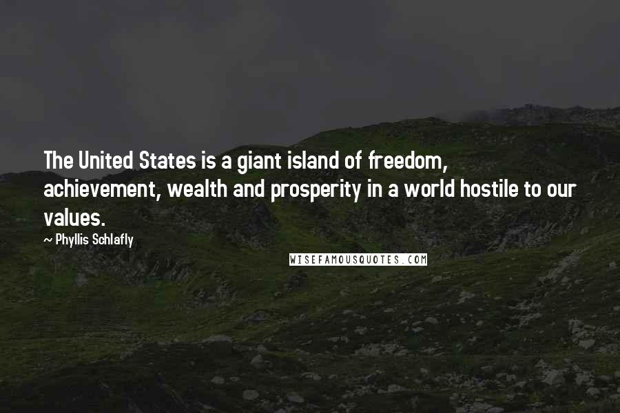 Phyllis Schlafly Quotes: The United States is a giant island of freedom, achievement, wealth and prosperity in a world hostile to our values.