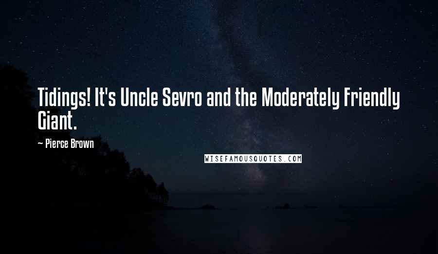 Pierce Brown Quotes: Tidings! It's Uncle Sevro and the Moderately Friendly Giant.