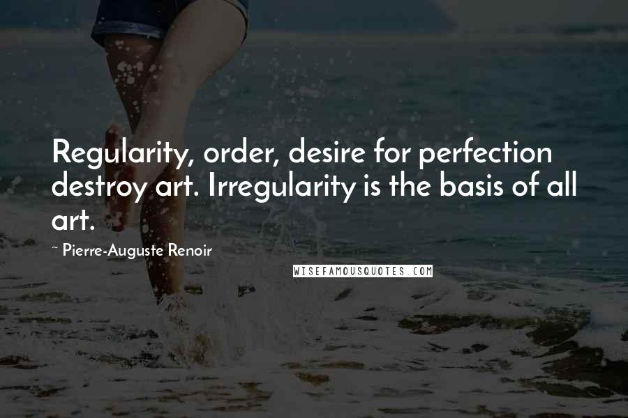 Pierre-Auguste Renoir Quotes: Regularity, order, desire for perfection destroy art. Irregularity is the basis of all art.