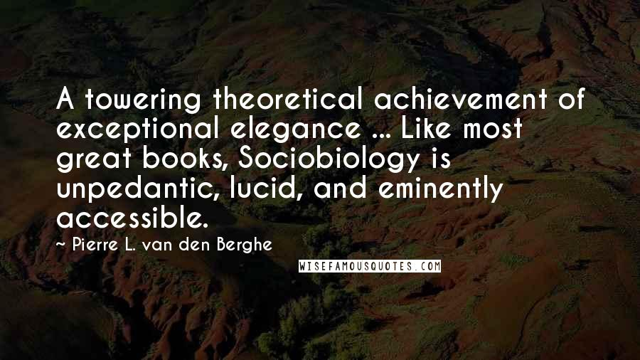 Pierre L. Van Den Berghe Quotes: A towering theoretical achievement of exceptional elegance ... Like most great books, Sociobiology is unpedantic, lucid, and eminently accessible.
