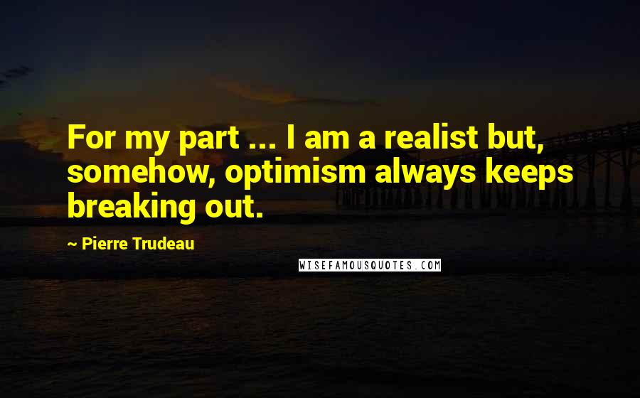 Pierre Trudeau Quotes: For my part ... I am a realist but, somehow, optimism always keeps breaking out.